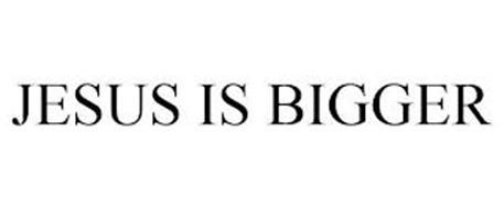 JESUS IS BIGGER