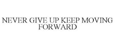NEVER GIVE UP KEEP MOVING FORWARD