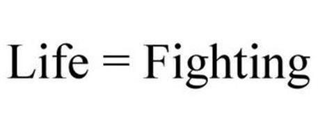 LIFE = FIGHTING