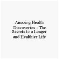 AMAZING HEALTH DISCOVERIES - THE SECRETS TO A LONGER AND HEALTHIER LIFE