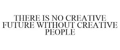THERE IS NO CREATIVE FUTURE WITHOUT CREATIVE PEOPLE