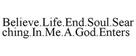 BELIEVE.LIFE.END.SOUL.SEARCHING.IN.ME.A.GOD.ENTERS
