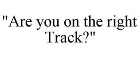 ARE YOU ON THE RIGHT TRACK?