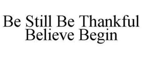 BE STILL BE THANKFUL BELIEVE BEGIN