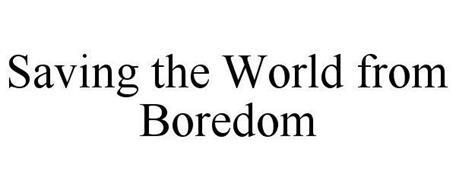 SAVING THE WORLD FROM BOREDOM