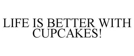 LIFE IS BETTER WITH CUPCAKES!