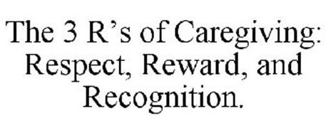 THE 3 R'S OF CAREGIVING: RESPECT, REWARD, AND RECOGNITION.