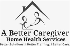A BETTER CAREGIVER HOME HEALTH SERVICESBETTER SOLUTIONS. BETTER TRAINING. BETTER CARE.