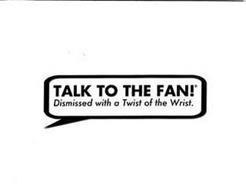 TALK TO THE FAN! DISMISSED WITH A TWIST OF THE WRIST