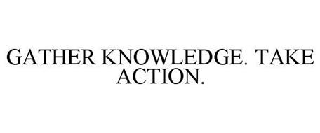 GATHER KNOWLEDGE. TAKE ACTION.