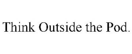 THINK OUTSIDE THE POD.