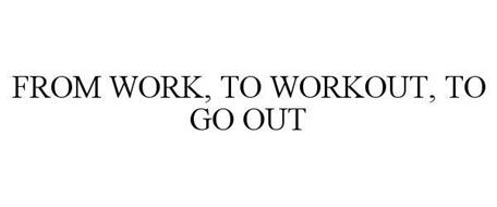 FROM WORK, TO WORKOUT, TO GO OUT
