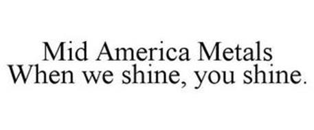 MID AMERICA METALS WHEN WE SHINE, YOU SHINE.