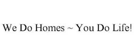 WE DO HOMES ~ YOU DO LIFE!