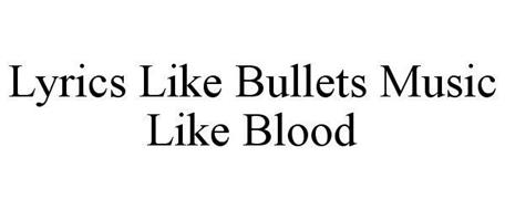 LYRICS LIKE BULLETS MUSIC LIKE BLOOD