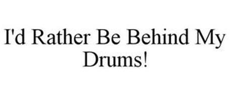 I'D RATHER BE BEHIND MY DRUMS!