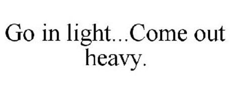 GO IN LIGHT...COME OUT HEAVY.