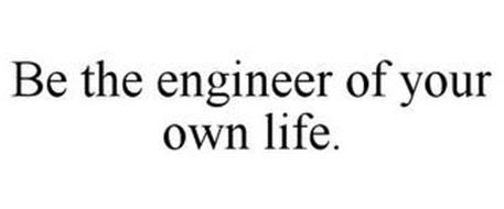 BE THE ENGINEER OF YOUR OWN LIFE.