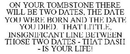 ON YOUR TOMBSTONE THERE WILL BE TWO DATES, THE DATE YOU WERE BORN AND THE DATE YOU DIED. THAT LITTLE, INSIGNIFICANT LINE BETWEEN THOSE TWO DATES - THAT DASH - IS YOUR LIFE!