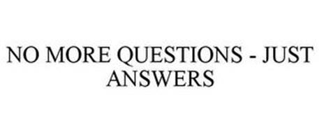 NO MORE QUESTIONS - JUST ANSWERS