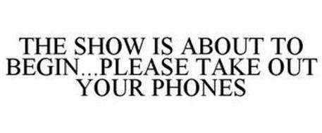 THE SHOW IS ABOUT TO BEGIN...PLEASE TAKE OUT YOUR PHONES