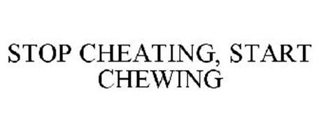 STOP CHEATING, START CHEWING
