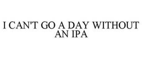 I CAN'T GO A DAY WITHOUT AN IPA