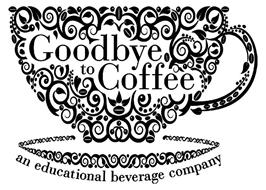 GOODBYE TO COFFEE AN EDUCATIONAL BEVERAGE COMPANY