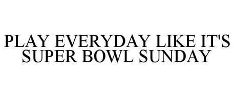 PLAY EVERYDAY LIKE IT'S SUPER BOWL SUNDAY