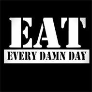 EAT EVERY DAMN DAY