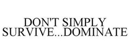 DON'T SIMPLY SURVIVE...DOMINATE