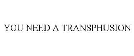 YOU NEED A TRANSPHUSION