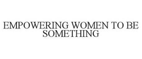 EMPOWERING WOMEN TO BE SOMETHING