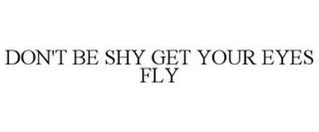 DON'T BE SHY GET YOUR EYES FLY