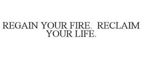 REGAIN YOUR FIRE. RECLAIM YOUR LIFE.