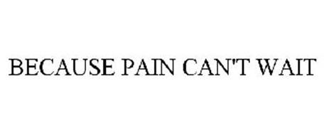 BECAUSE PAIN CAN'T WAIT