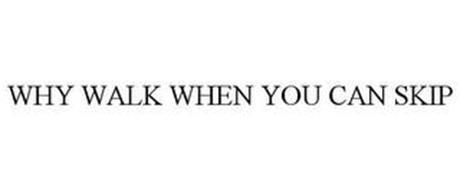 WHY WALK WHEN YOU CAN SKIP
