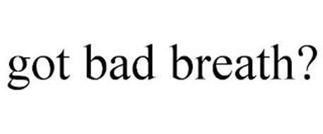 GOT BAD BREATH?