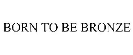 BORN TO BE BRONZE