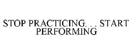 STOP PRACTICING. . . START PERFORMING