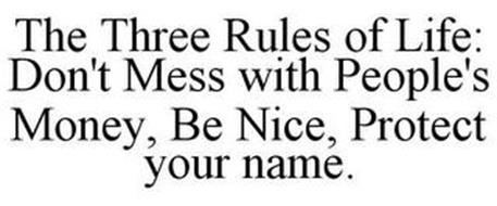 THE THREE RULES OF LIFE: DON'T MESS WITH PEOPLE'S MONEY, BE NICE, PROTECT YOUR NAME.