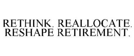 RETHINK. REALLOCATE. RESHAPE RETIREMENT.