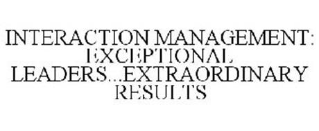 INTERACTION MANAGEMENT: EXCEPTIONAL LEADERS...EXTRAORDINARY RESULTS