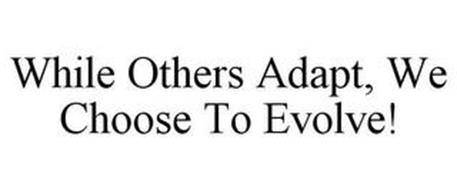 WHILE OTHERS ADAPT, WE CHOOSE TO EVOLVE!