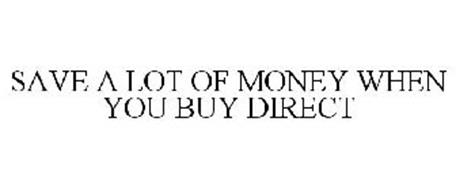 SAVE A LOT OF MONEY WHEN YOU BUY DIRECT