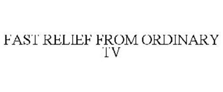 FAST RELIEF FROM ORDINARY TV