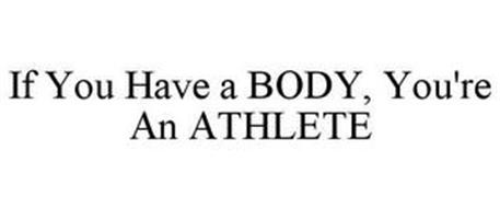 IF YOU HAVE A BODY, YOU'RE AN ATHLETE