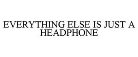 EVERYTHING ELSE IS JUST A HEADPHONE