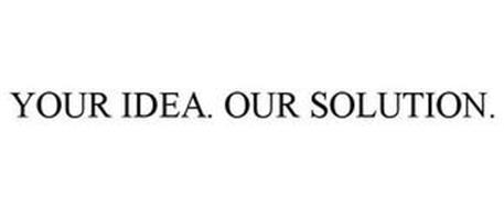 YOUR IDEA. OUR SOLUTION.