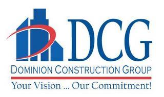DCG DOMINION CONSTRUCTION GROUP YOUR VISION...OUR COMMITMENT!